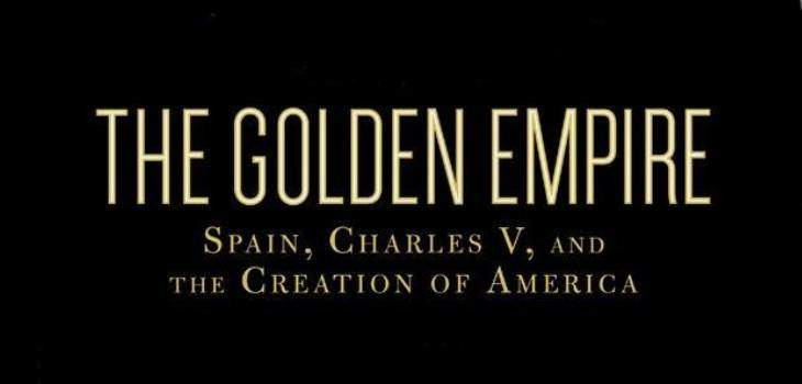 The Golden Empire Spain, Charles V, and The Creation of America