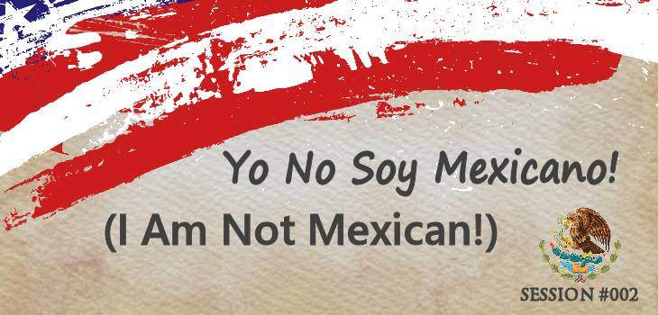 Yo No Soy Mexicano! (I am not Mexican!)