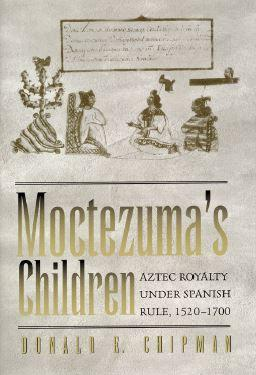 Moctezuma's Children: Aztec Royalty under Spanish Rule 1520–1700